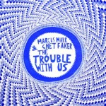 marcus_marr_chet_faker_the_trouble_with_us
