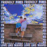 FRIENDLY FIRES LOVE LIKE WAVES